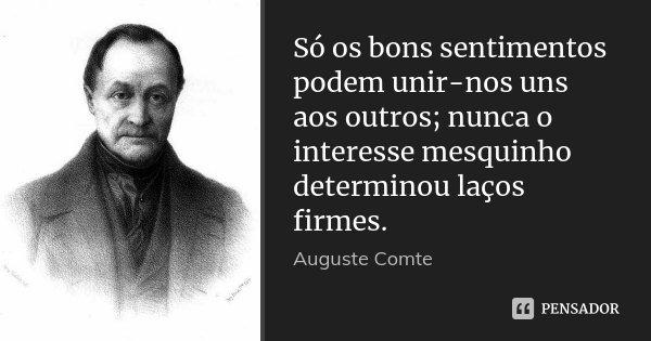 Só os bons sentimentos podem unir-nos uns aos outros; nunca o interesse mesquinho determinou laços firmes.... Frase de Auguste Comte.