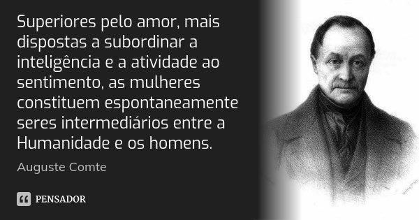 Superiores pelo amor, mais dispostas a subordinar a inteligência e a atividade ao sentimento, as mulheres constituem espontaneamente seres intermediários entre ... Frase de Auguste Comte.