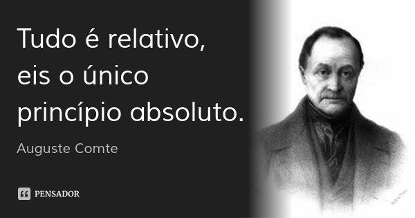 Tudo é relativo, eis o único princípio absoluto.... Frase de Auguste Comte.