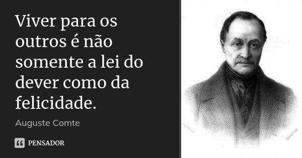 Viver para os outros é não somente a lei do dever como da felicidade.... Frase de Auguste Comte.