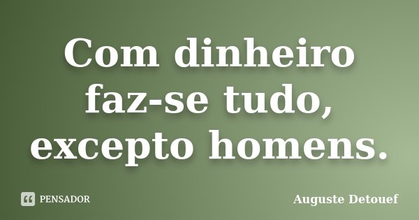 Com dinheiro faz-se tudo, excepto homens.... Frase de Auguste Detouef.
