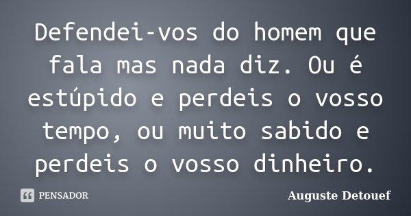 Defendei-vos do homem que fala mas nada diz. Ou é estúpido e perdeis o vosso tempo, ou muito sabido e perdeis o vosso dinheiro.... Frase de Auguste Detouef.