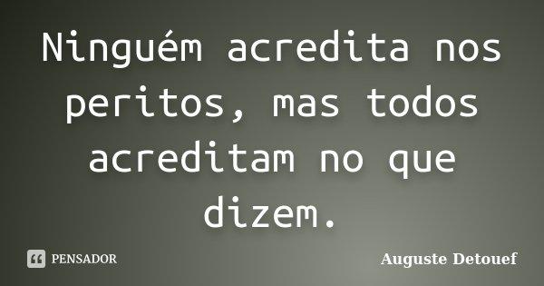 Ninguém acredita nos peritos, mas todos acreditam no que dizem.... Frase de Auguste Detouef.