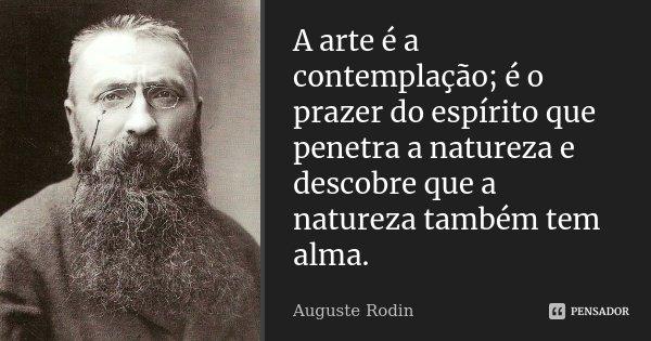A arte é a contemplação; é o prazer do espírito que penetra a natureza e descobre que a natureza também tem alma.... Frase de Auguste Rodin.