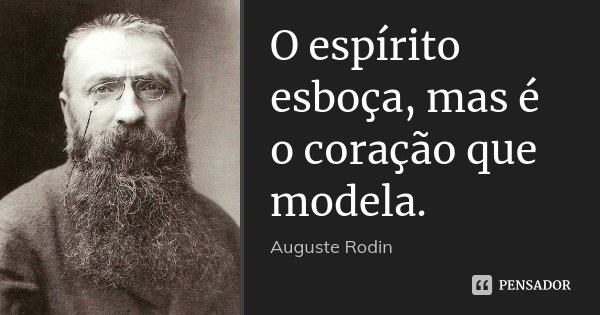 O espírito esboça, mas é o coração que modela.... Frase de Auguste Rodin.