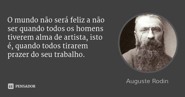 O mundo não será feliz a não ser quando todos os homens tiverem alma de artista, isto é, quando todos tirarem prazer do seu trabalho.... Frase de Auguste Rodin.