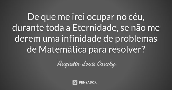 De que me irei ocupar no céu, durante toda a Eternidade, se não me derem uma infinidade de problemas de Matemática para resolver?... Frase de (Augustin Louis Cauchy).