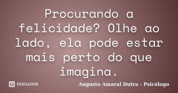 Procurando a felicidade? Olhe ao lado, ela pode estar mais perto do que imagina.... Frase de Augusto Amaral Dutra - Psicólogo.