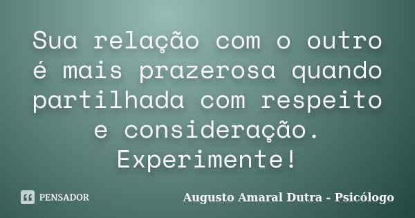Sua relação com o outro é mais prazerosa quando partilhada com respeito e consideração. Experimente!... Frase de Augusto Amaral Dutra - Psicólogo.