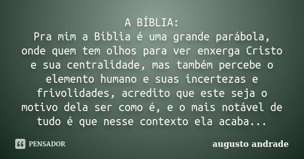 A BÍBLIA: Pra mim a Bíblia é uma grande parábola, onde quem tem olhos para ver enxerga Cristo e sua centralidade, mas também percebe o elemento humano e suas in... Frase de Augusto Andrade.