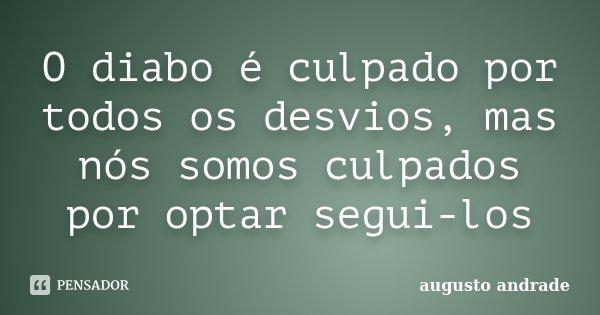 O diabo é culpado por todos os desvios, mas nós somos culpados por optar segui-los... Frase de Augusto Andrade.