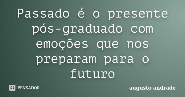 Passado é o presente pós-graduado com emoções que nos preparam para o futuro... Frase de Augusto Andrade.