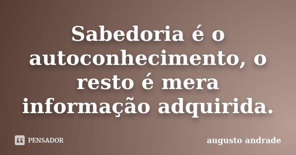 Sabedoria é o autoconhecimento, o resto é mera informação adquirida.... Frase de Augusto Andrade.