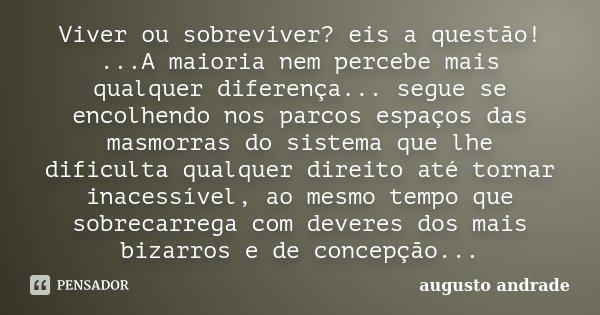 Viver ou sobreviver? eis a questão! ...A maioria nem percebe mais qualquer diferença... segue se encolhendo nos parcos espaços das masmorras do sistema que lhe ... Frase de Augusto Andrade.