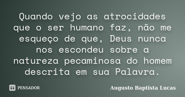 Quando vejo as atrocidades que o ser humano faz, não me esqueço de que, Deus nunca nos escondeu sobre a natureza pecaminosa do homem descrita em sua Palavra.... Frase de Augusto Baptista Lucas.