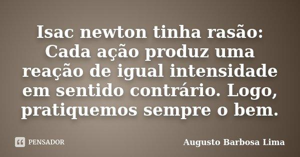 Isac newton tinha rasão: Cada ação produz uma reação de igual intensidade em sentido contrário. Logo, pratiquemos sempre o bem.... Frase de Augusto barbosa Lima.