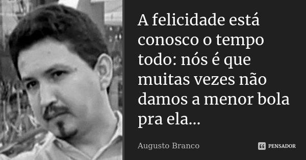 A felicidade está conosco o tempo todo: nós é que muitas vezes não damos a menor bola pra ela...... Frase de Augusto Branco.