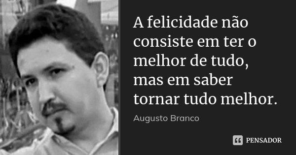 A felicidade não consiste em ter o melhor de tudo, mas em saber tornar tudo melhor.... Frase de Augusto Branco.