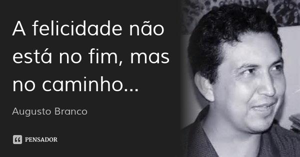A felicidade não está no fim, mas no caminho...... Frase de Augusto Branco.