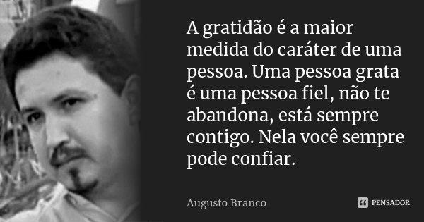 A gratidão é a maior medida do caráter de uma pessoa. Uma pessoa grata é uma pessoa fiel, não te abandona, está sempre contigo. Nela você sempre pode confiar.... Frase de Augusto Branco.