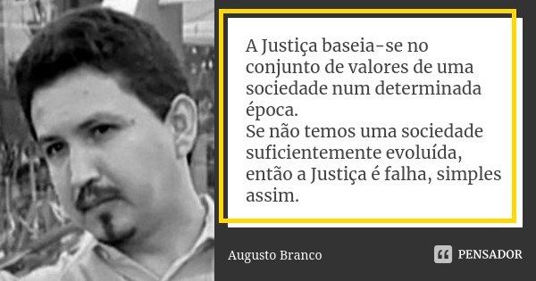A Justiça baseia-se no conjunto de valores de uma sociedade num determinada época. Se não temos uma sociedade suficientemente evoluída, então a Justiça é falha,... Frase de Augusto Branco.