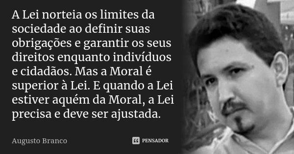 A Lei norteia os limites da sociedade ao definir suas obrigações e garantir os seus direitos enquanto indivíduos e cidadãos. Mas a Moral é superior à Lei. E qua... Frase de Augusto Branco.