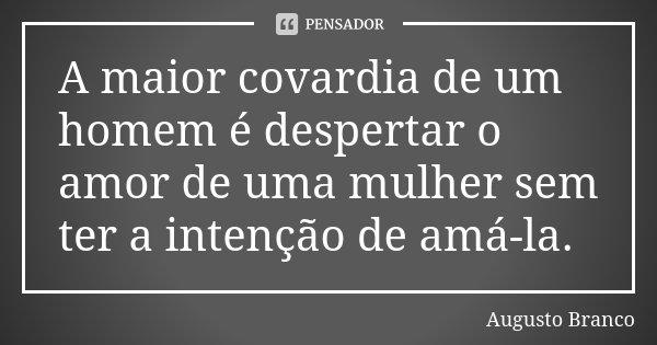 A maior covardia de um homem é despertar o amor de uma mulher sem ter a intenção de amá-la.... Frase de Augusto Branco.