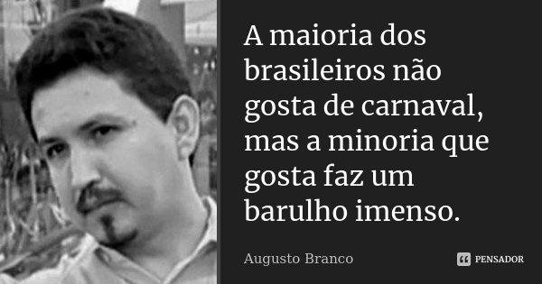 A maioria dos brasileiros não gosta de carnaval, mas a minoria que gosta faz um barulho imenso.... Frase de Augusto Branco.