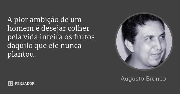 A pior ambição de um homem é desejar colher pela vida inteira os frutos daquilo que ele nunca plantou.... Frase de Augusto Branco.