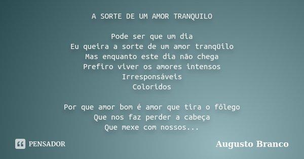 A SORTE DE UM AMOR TRANQUILO Pode ser que um dia Eu queira a sorte de um amor tranqüilo Mas enquanto este dia não chega Prefiro viver os amores intensos Irrespo... Frase de Augusto Branco.