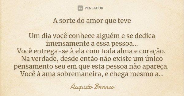 A sorte do amor que teve Um dia você conhece alguém e se dedica imensamente a essa pessoa... Você entrega-se à ela com toda alma e coração. Na verdade, desde en... Frase de Augusto Branco.