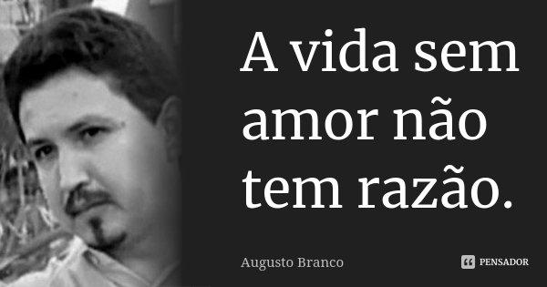 A vida sem amor não tem razão.... Frase de Augusto Branco.