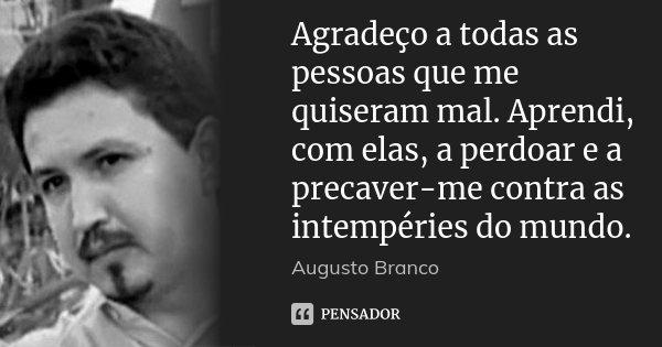 Agradeço a todas as pessoas que me quiseram mal. Aprendi, com elas, a perdoar e a precaver-me contra as intempéries do mundo.... Frase de Augusto Branco.