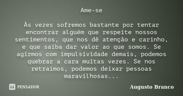 Ame-se Às vezes sofremos bastante por tentar encontrar alguém que respeite nossos sentimentos, que nos dê atenção e carinho, e que saiba dar valor ao que somos.... Frase de Augusto Branco.