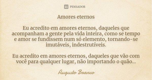 Amores eternos Eu acredito em amores eternos, daqueles que acompanham a gente pela vida inteira, como se tempo e amor se fundissem num só elemento, tornando-se ... Frase de Augusto Branco.