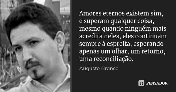 Amores eternos existem sim, e superam qualquer coisa, mesmo quando ninguém mais acredita neles, eles continuam sempre à espreita, esperando apenas um olhar, um ... Frase de Augusto Branco.