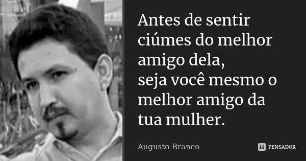 Antes de sentir ciúmes do melhor amigo dela, seja você mesmo o melhor amigo da tua mulher.... Frase de Augusto Branco.