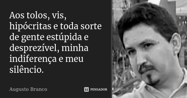 Aos tolos, vis, hipócritas e toda sorte de gente estúpida e desprezível, minha indiferença e meu silêncio.... Frase de Augusto Branco.