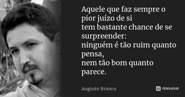 Aquele que faz sempre o pior juízo de si tem bastante chance de se surpreender: ninguém é tão ruim quanto pensa, nem tão bom quanto parece.... Frase de Augusto Branco.
