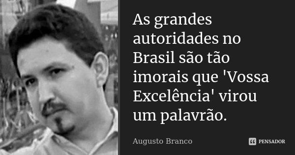As grandes autoridades no Brasil são tão imorais que 'Vossa Excelência' virou um palavrão.... Frase de Augusto Branco.