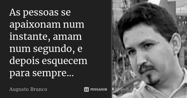 As pessoas se apaixonam num instante, amam num segundo, e depois esquecem para sempre...... Frase de Augusto Branco.