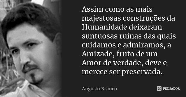 Assim como as mais majestosas construções da Humanidade deixaram suntuosas ruinas das quais cuidamos e admiramos, a Amizade, fruto de um Amor de verdade, deve e... Frase de Augusto Branco.