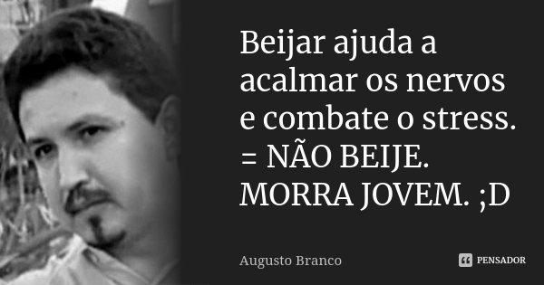 Beijar ajuda a acalmar os nervos e combate o stress. = NÃO BEIJE. MORRA JOVEM. ;D... Frase de Augusto Branco.