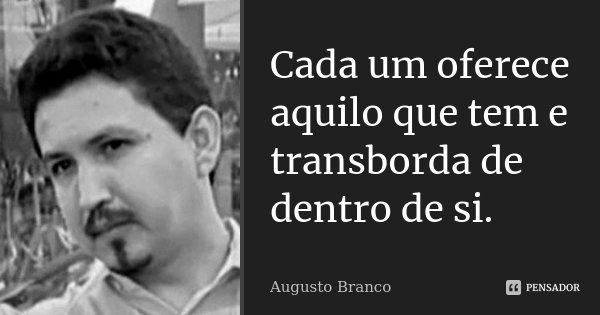 Cada um oferece aquilo que tem e transborda de dentro de si.... Frase de Augusto Branco.