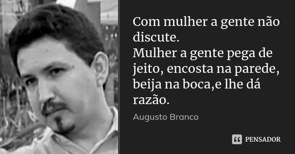 Com mulher a gente não discute. Mulher a gente pega de jeito, encosta na parede, beija na boca,e lhe dá razão.... Frase de Augusto Branco.