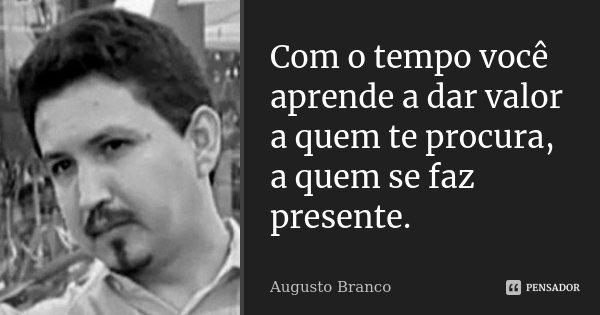 Com o tempo você aprende a dar valor a quem te procura, a quem se faz presente.... Frase de Augusto Branco.