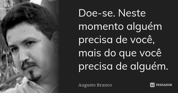 Doe-se. Neste momento alguém precisa de você, mais do que você precisa de alguém.... Frase de Augusto Branco.