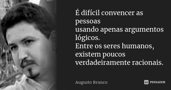 É difícil convencer as pessoas usando apenas argumentos lógicos. Entre os seres humanos, existem poucos verdadeiramente racionais.... Frase de Augusto Branco.