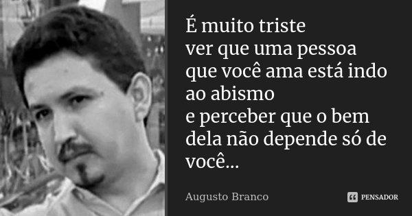 É muito triste ver que uma pessoa que você ama está indo ao abismo e perceber que o bem dela não depende só de você...... Frase de Augusto Branco.