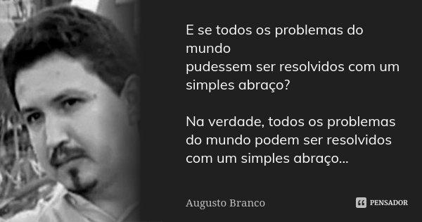 E se todos os problemas do mundo pudessem ser resolvidos com um simples abraço? Na verdade, todos os problemas do mundo podem ser resolvidos com um simples abra... Frase de Augusto Branco.